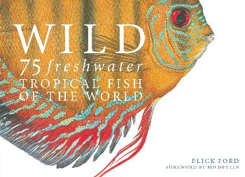 Flick Ford Wild: 75 Freshwater Tropical Fish Of The World Book